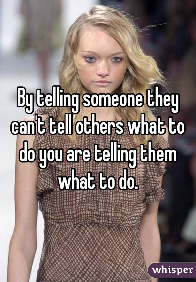 By telling someone they can't tell others what to do you are telling them what to do.