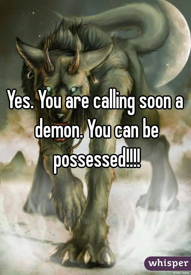 Yes  You are calling soon a demon  You can be possessed!!!!