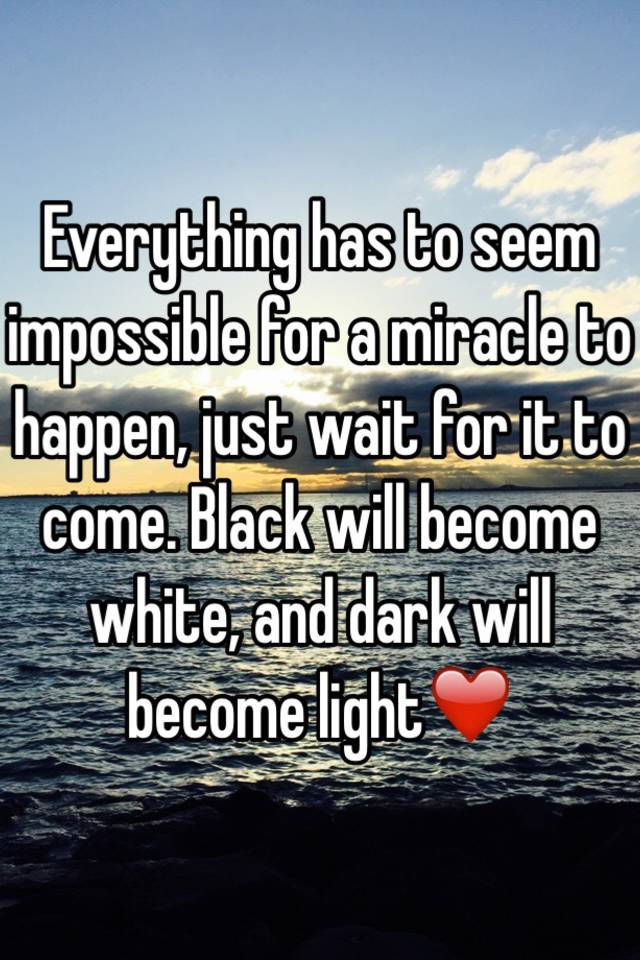 Everything Has To Seem Impossible For A Miracle Happen Just Wait