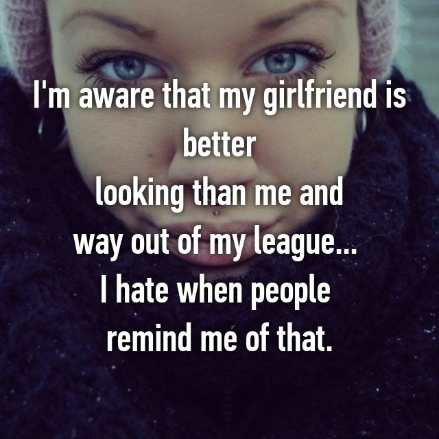 I'm aware that my girlfriend is better  looking than me and  way out of my league...  I hate when people  remind me of that.