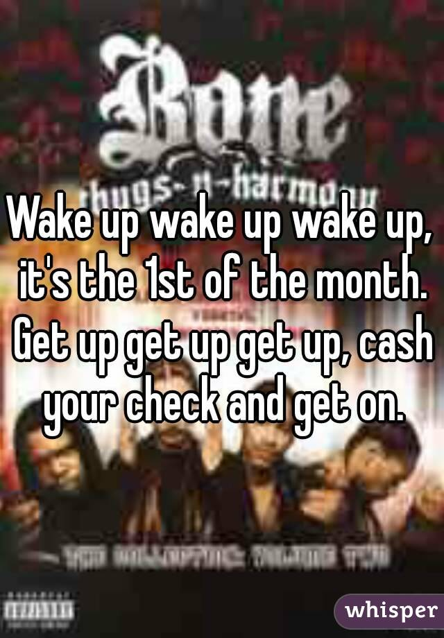 Wake up wake up wake up, it's the 1st of the month. Get up get up get up, cash your check and get on.