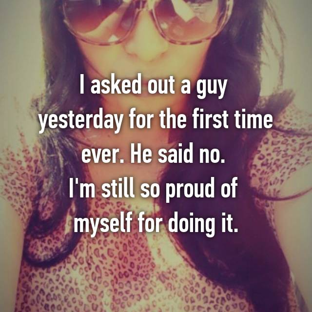 I asked out a guy  yesterday for the first time ever. He said no.  I'm still so proud of  myself for doing it.