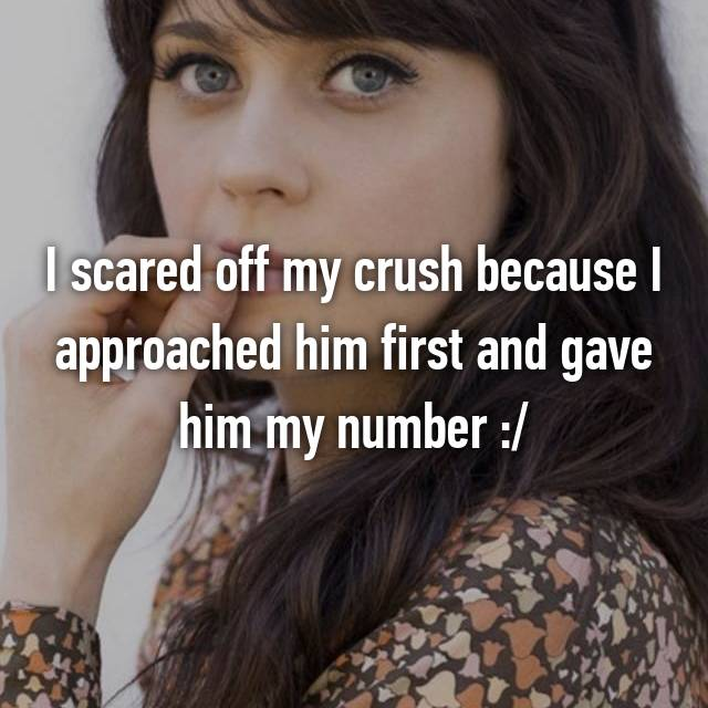 I scared off my crush because I approached him first and gave him my number :/