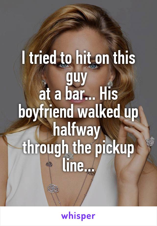I tried to hit on this guy  at a bar... His boyfriend walked up halfway  through the pickup line...