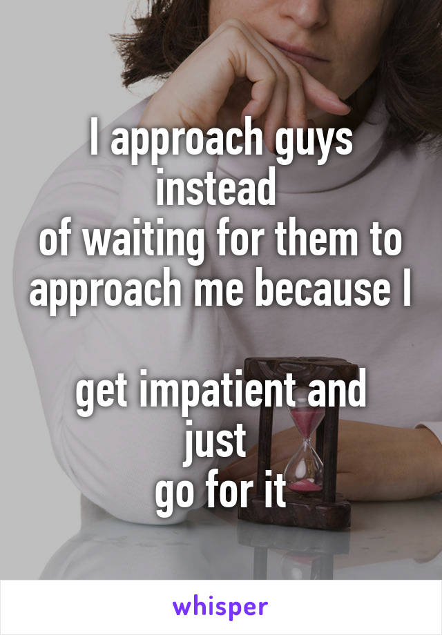 I approach guys instead  of waiting for them to approach me because I  get impatient and just  go for it