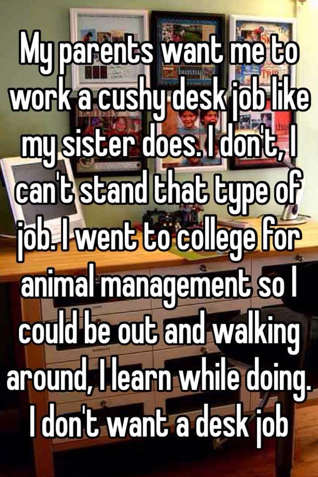 My Pas Want Me To Work A Cushy Desk Job Like Sister Does I Don T Can Stand That Type Of Went College For Animal Management So