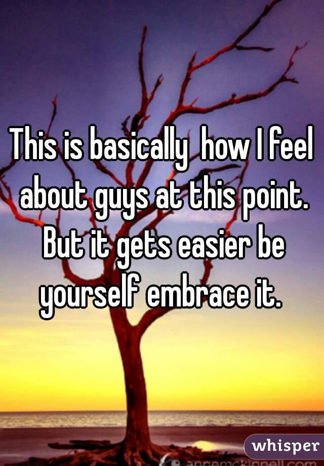 This is basically  how I feel about guys at this point. But it gets easier be yourself embrace it.