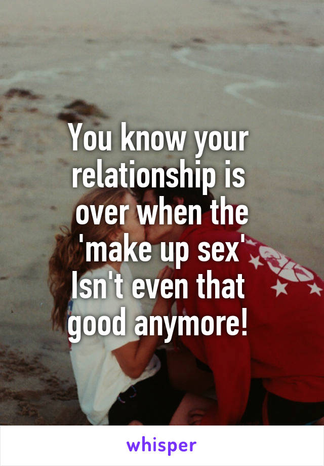 You know your  relationship is  over when the  'make up sex'  Isn't even that  good anymore!