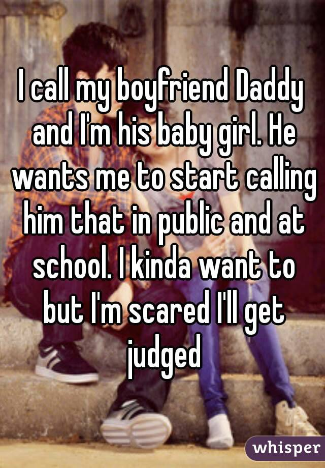 I call my boyfriend Daddy and Im his baby girl. He wants