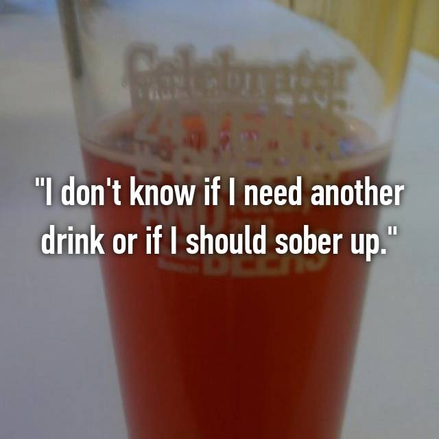 """""""I don't know if I need another drink or if I should sober up."""""""