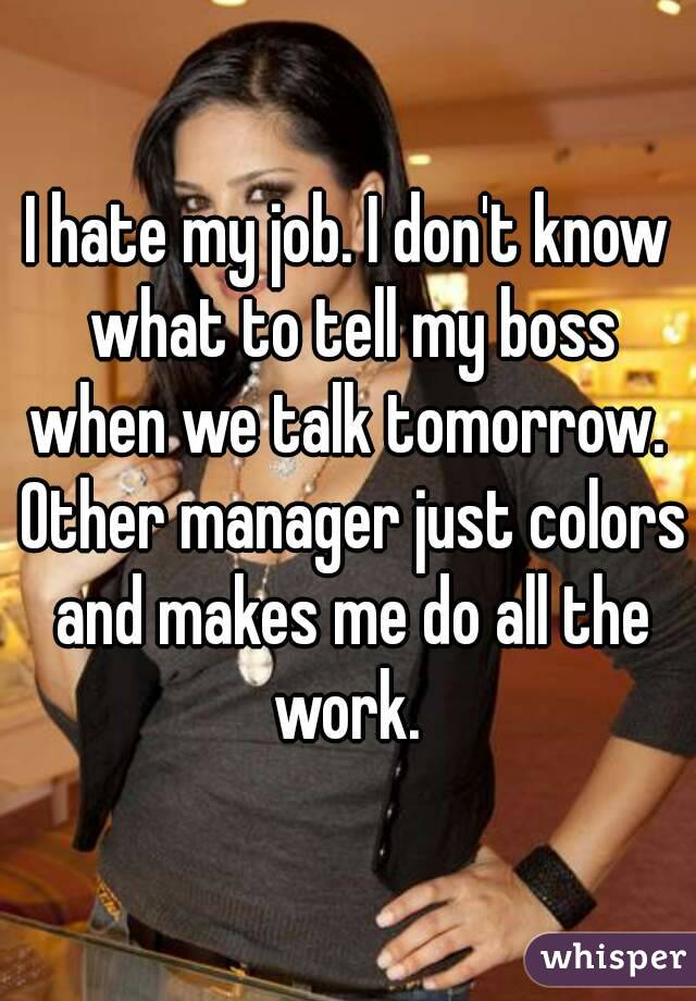 i hate my job i dont know what to tell my boss when we talk tomorrow - I Hate My Boss I Hate My Job