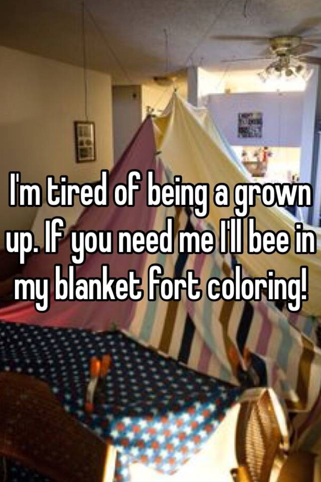 i m tired of being a grown up if you need me i ll bee in my i'll be in my blanket fort coloring i'll be in my couch fort coloring