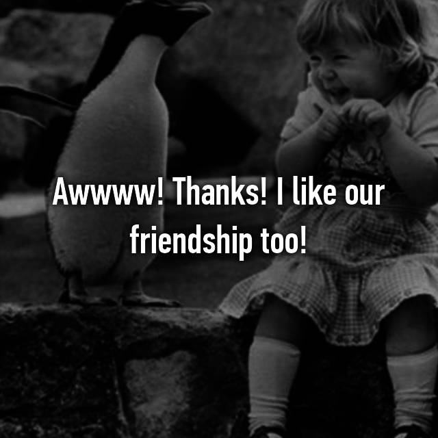 Awwww! Thanks! I like our friendship too!