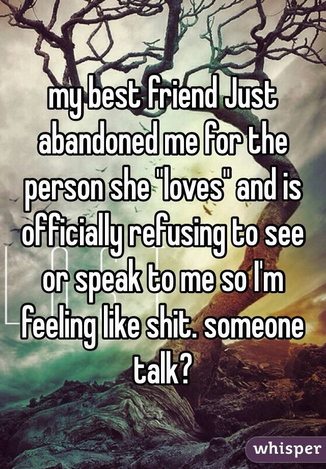 my best friend Just abandoned me for the person she