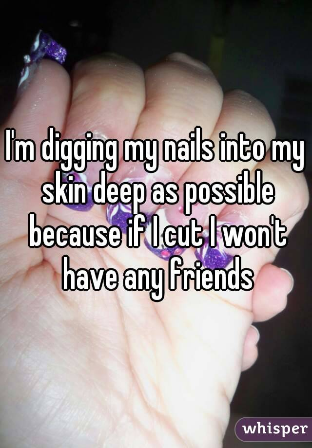 I M Digging My Nails Into Skin Deep As Possible Because If Cut