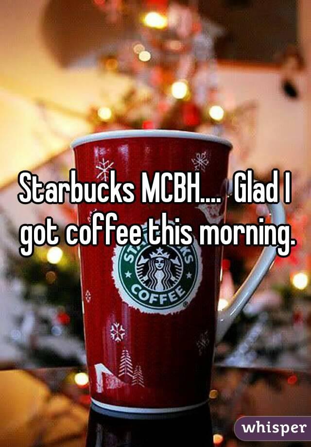 Starbucks MCBH....  Glad I got coffee this morning.
