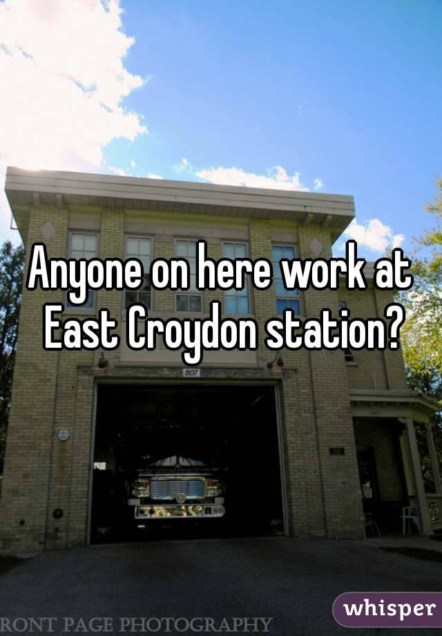 Anyone on here work at East Croydon station?