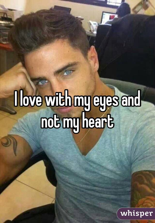 I love with my eyes and not my heart