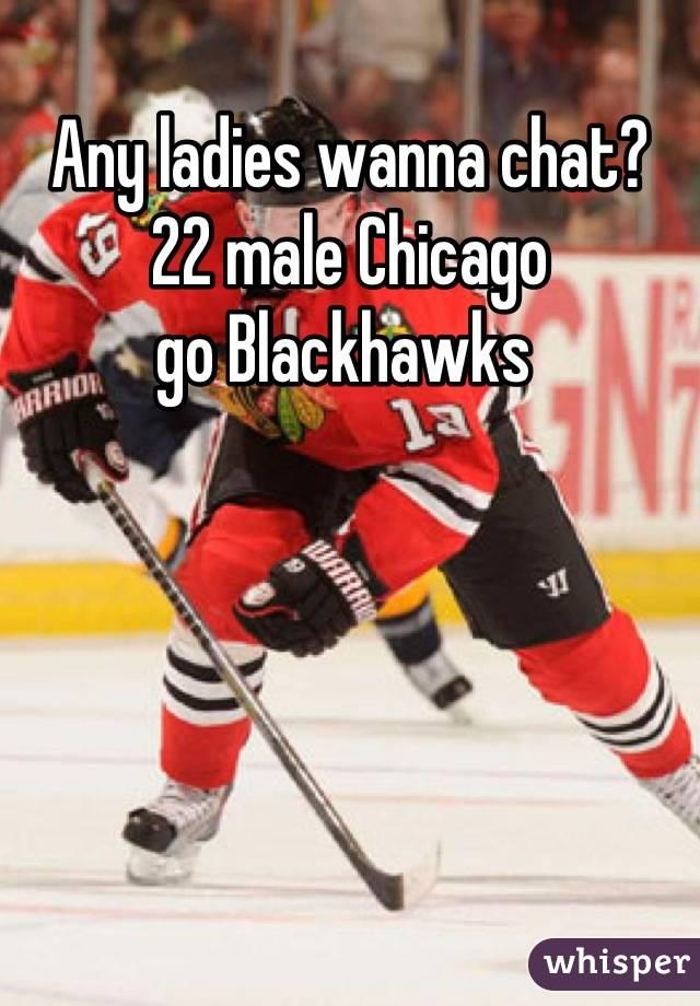 Any ladies wanna chat? 22 male Chicago  go Blackhawks