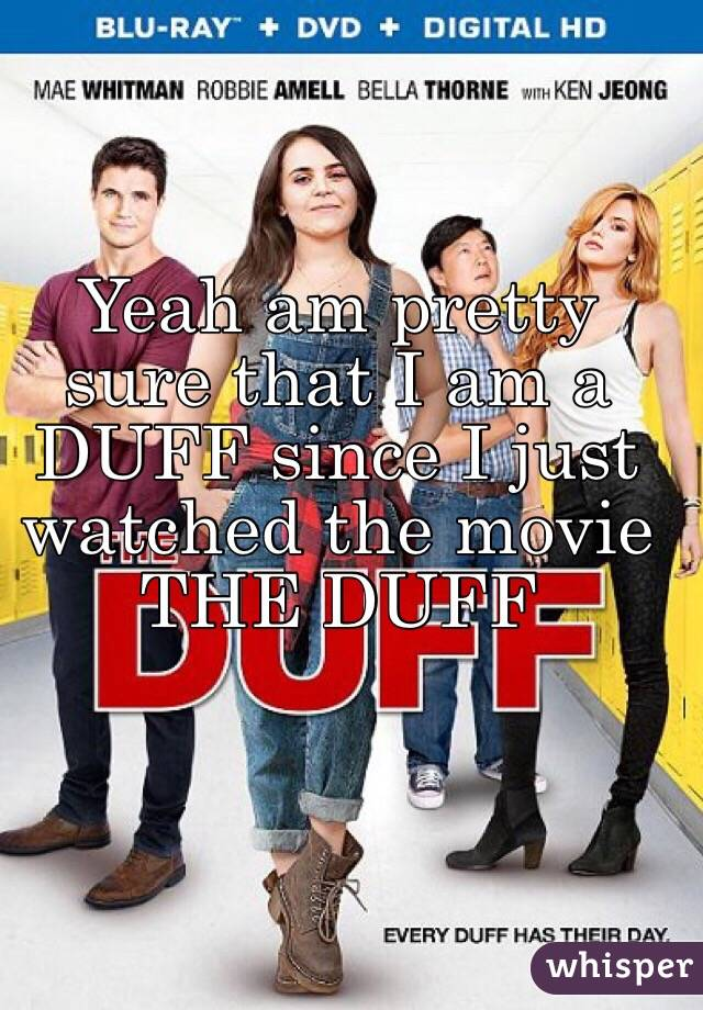 Yeah am pretty sure that I am a DUFF since I just watched the movie THE DUFF