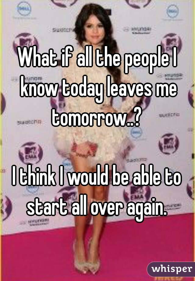 What if all the people I know today leaves me tomorrow..?   I think I would be able to start all over again.