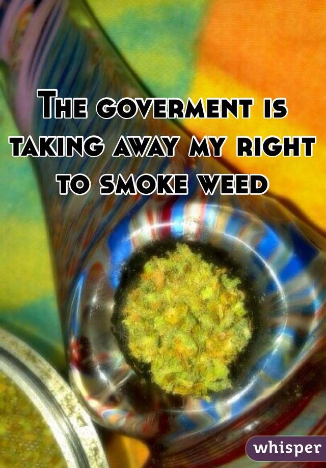 The goverment is taking away my right to smoke weed