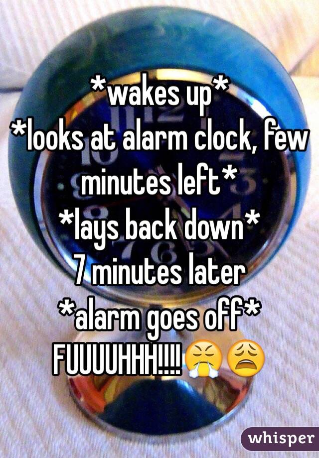 *wakes up* *looks at alarm clock, few minutes left* *lays back down* 7 minutes later  *alarm goes off* FUUUUHHH!!!!😤😩