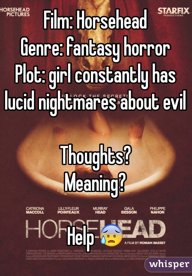 Film: Horsehead Genre: fantasy horror Plot: girl constantly has lucid nightmares about evil  Thoughts? Meaning?  Help 😰