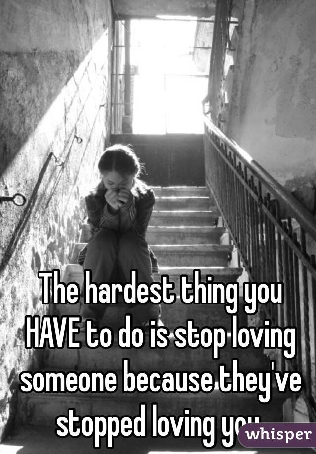 The hardest thing you HAVE to do is stop loving someone because they've stopped loving you.