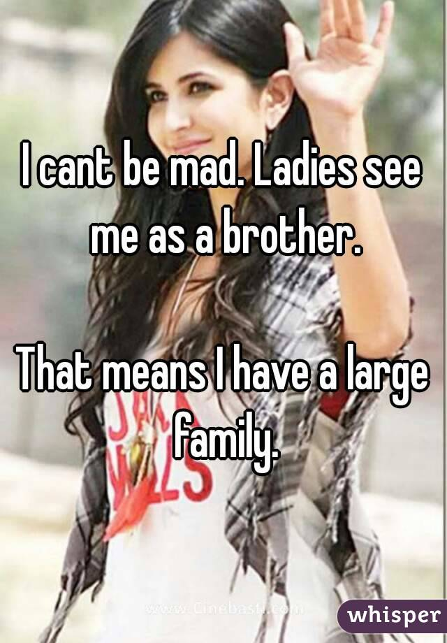 I cant be mad. Ladies see me as a brother.  That means I have a large family.