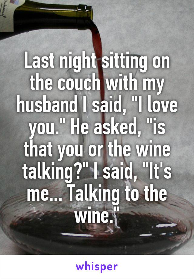 """Last night sitting on the couch with my husband I said, """"I love you."""" He asked, """"is that you or the wine talking?"""" I said, """"It's me... Talking to the wine."""""""