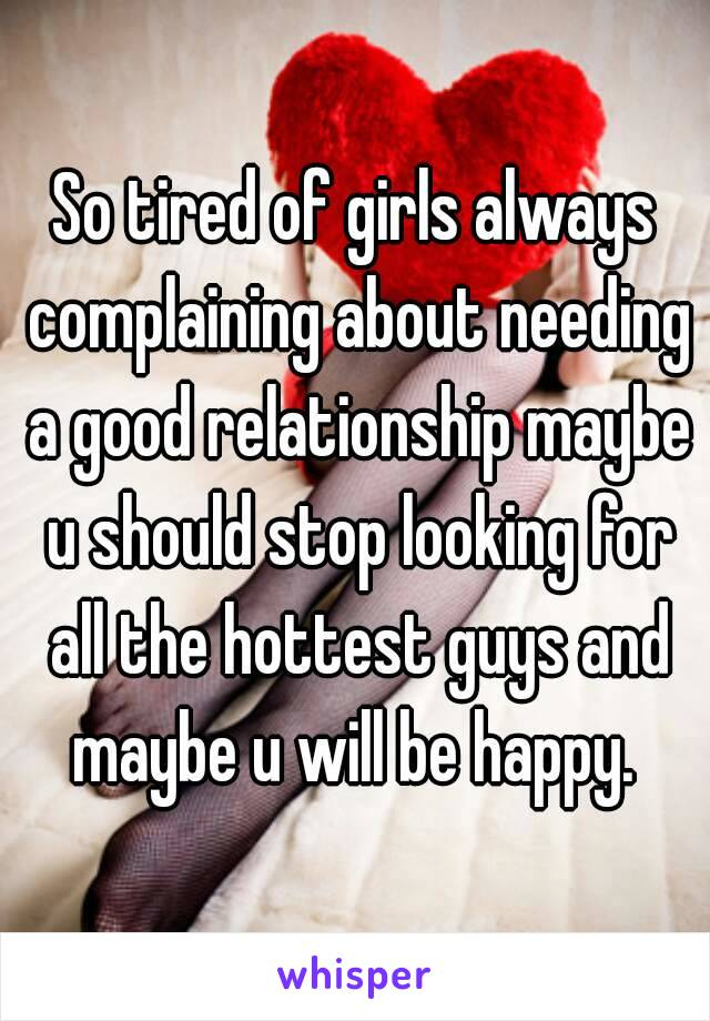 So tired of girls always complaining about needing a good