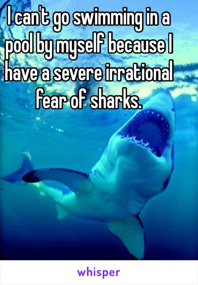 I Can 39 T Go Swimming In A Pool By Myself Because I Have A Severe Irrational Fear Of Sharks