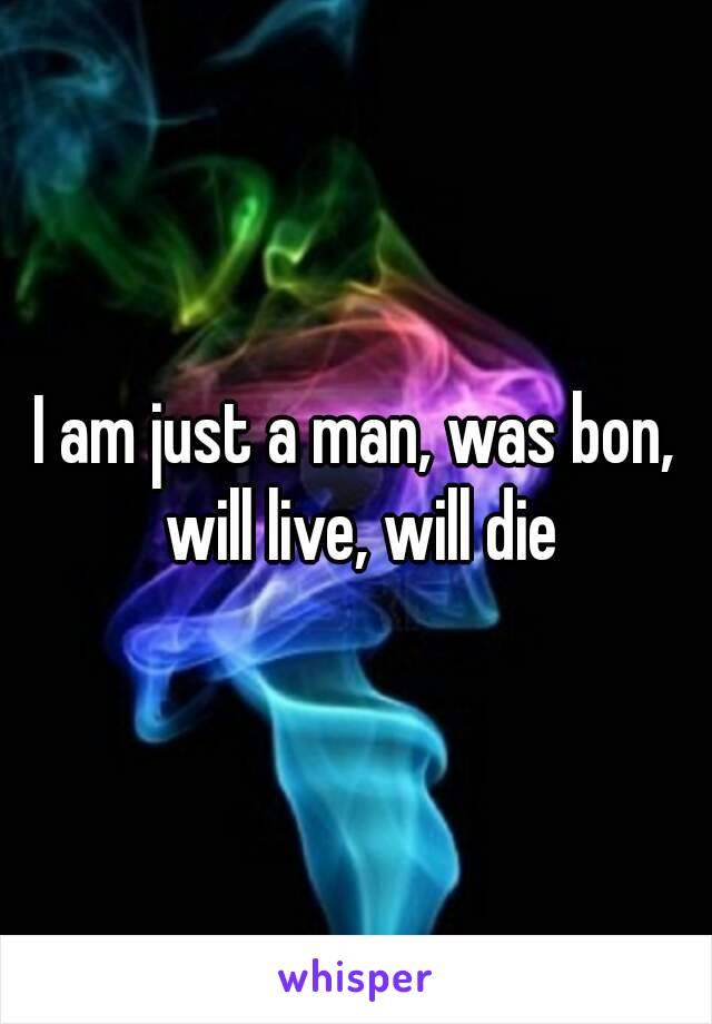 I am just a man, was bon, will live, will die