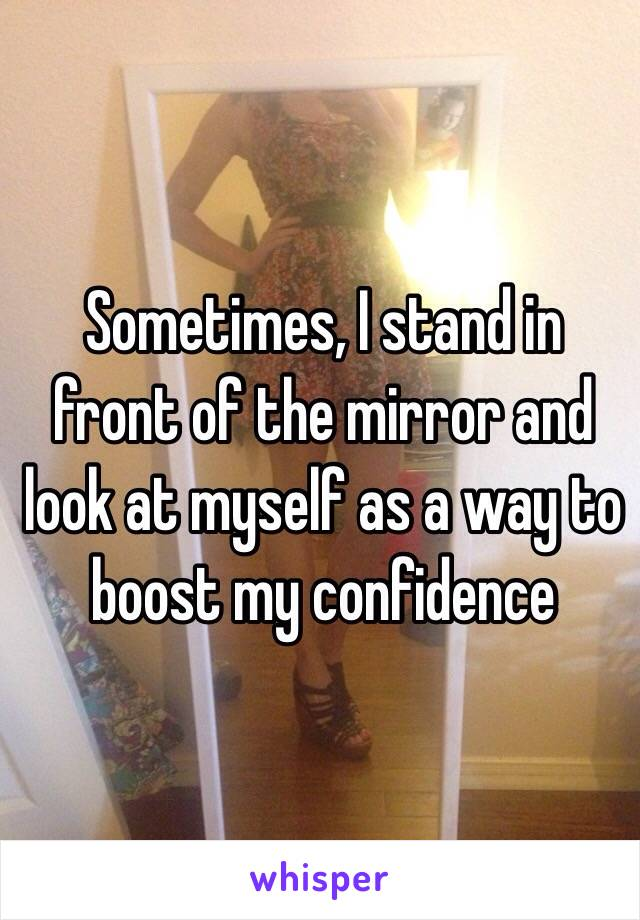 Sometimes, I stand in front of the mirror and look at myself as a way to boost my confidence