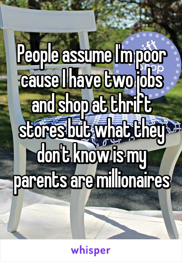People assume I'm poor cause I have two jobs and shop at thrift stores but what they don't know is my parents are millionaires