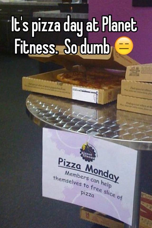it s pizza day at planet fitness so dumb