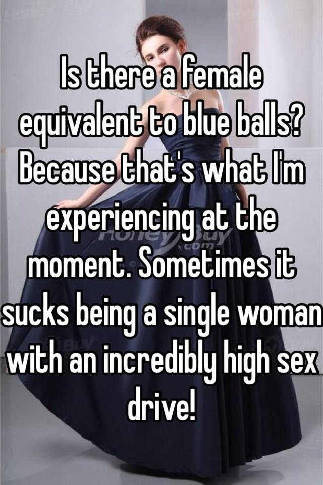 Is There A Female Equivalent To Blue Balls Because Thats What Im Experiencing At The Moment Sometimes It Sucks Being A Single Woman With An Incredibly