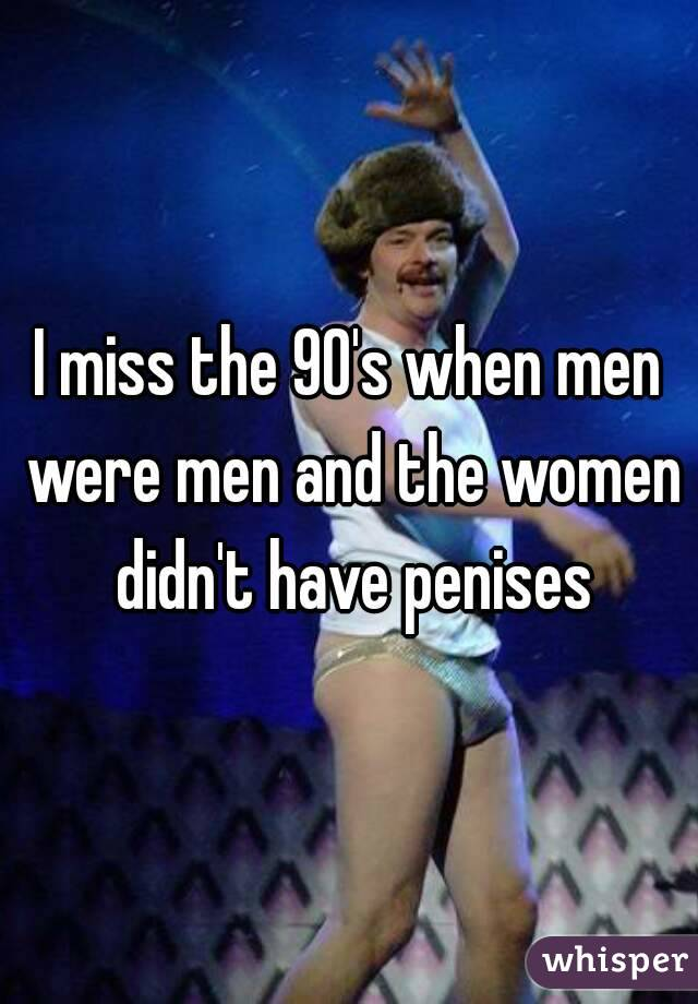 I miss the 90's when men were men and the women didn't have penises