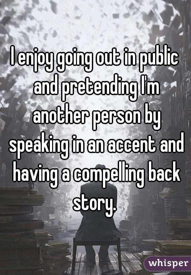 I enjoy going out in public and pretending I'm another person by speaking in an accent and having a compelling back story.