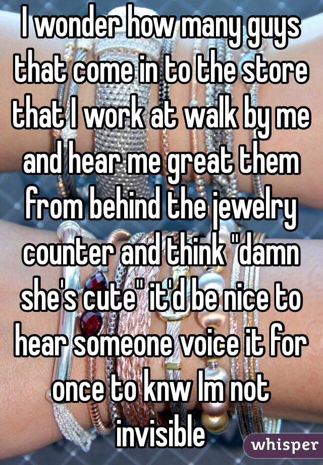 """I wonder how many guys that come in to the store that I work at walk by me and hear me great them from behind the jewelry counter and think """"damn she's cute"""" it'd be nice to hear someone voice it for once to knw Im not invisible"""