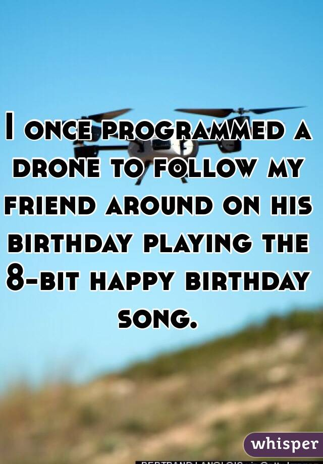 I once programmed a drone to follow my friend around on his birthday playing the 8-bit happy birthday song.
