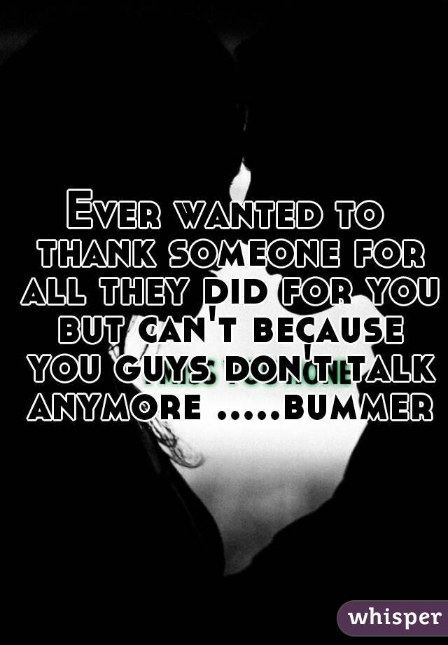 Ever wanted to thank someone for all they did for you but can't because you guys don't talk anymore .....bummer