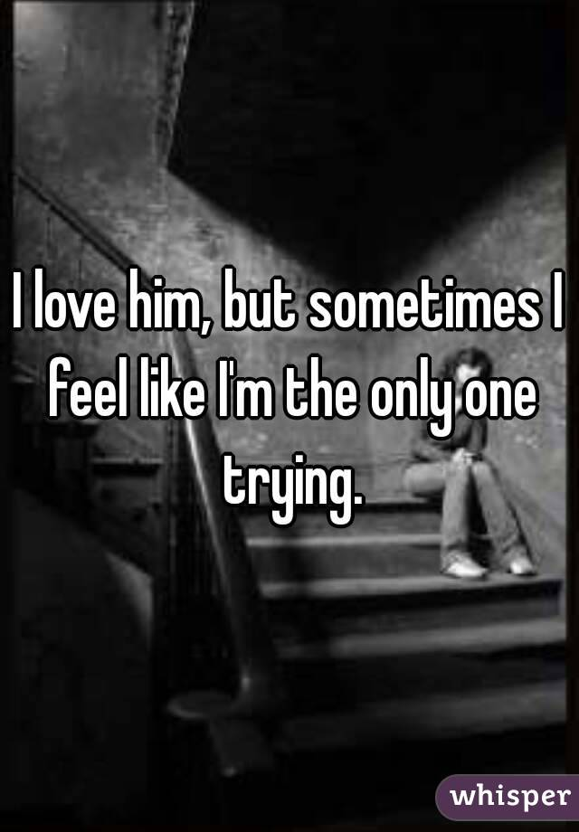 I love him, but sometimes I feel like I'm the only one trying.