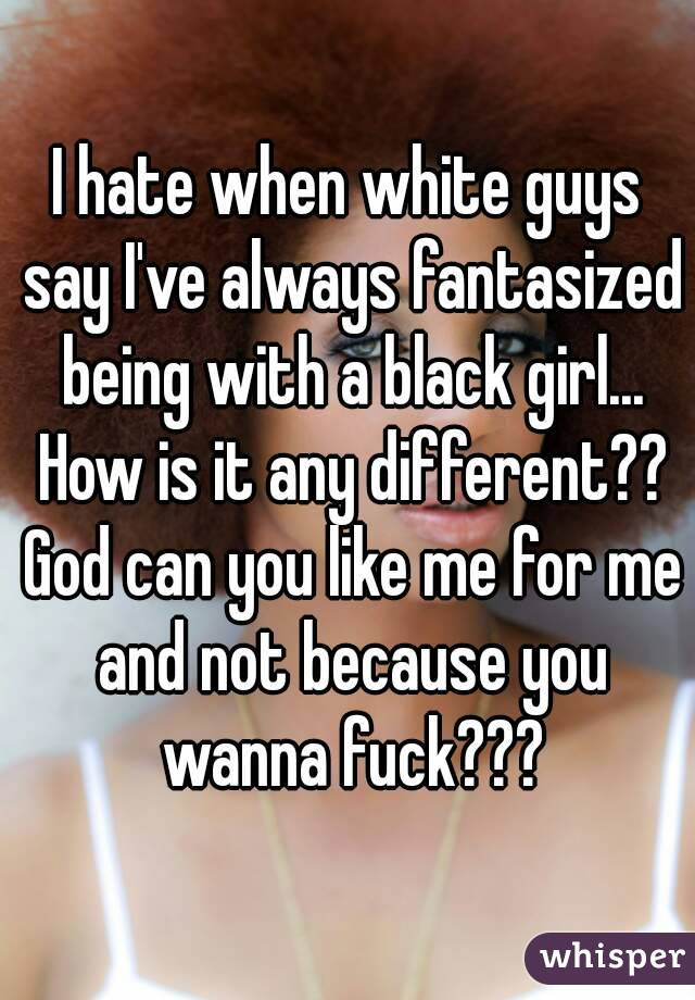 I hate when white guys say I've always fantasized being with a black girl... How is it any different?? God can you like me for me and not because you wanna fuck???