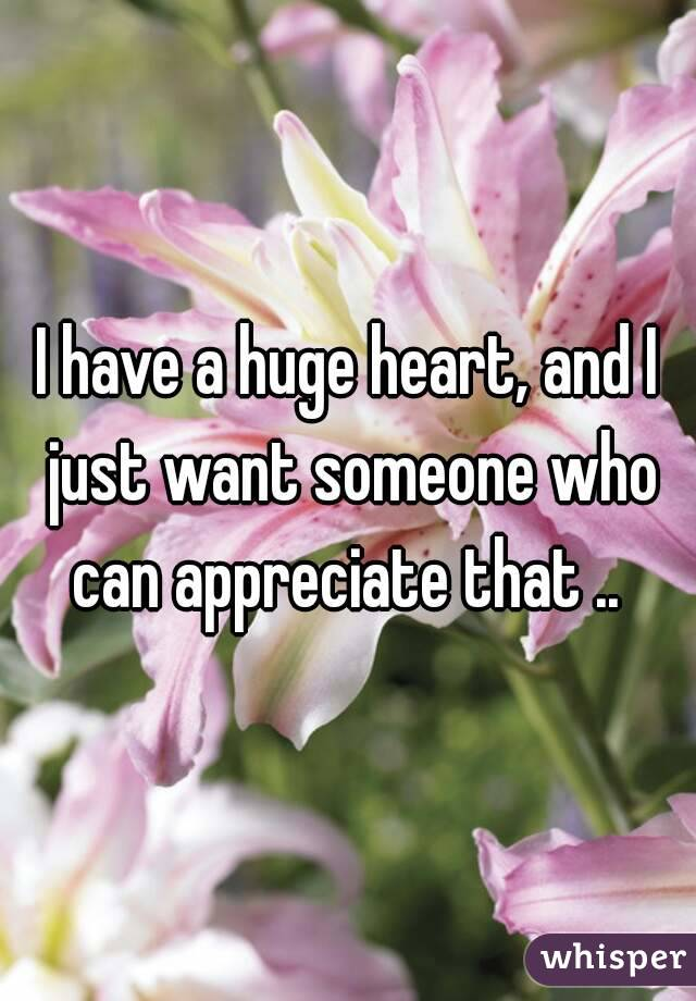 I have a huge heart, and I just want someone who can appreciate that ..