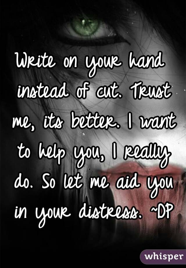 Write on your hand instead of cut. Trust me, its better. I want to help you, I really do. So let me aid you in your distress. ~DP