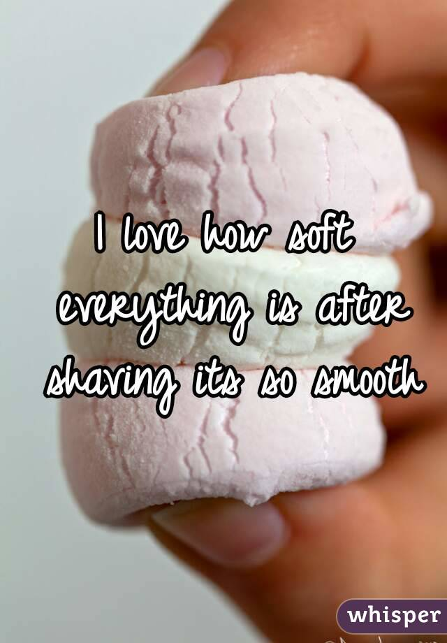 I love how soft everything is after shaving its so smooth
