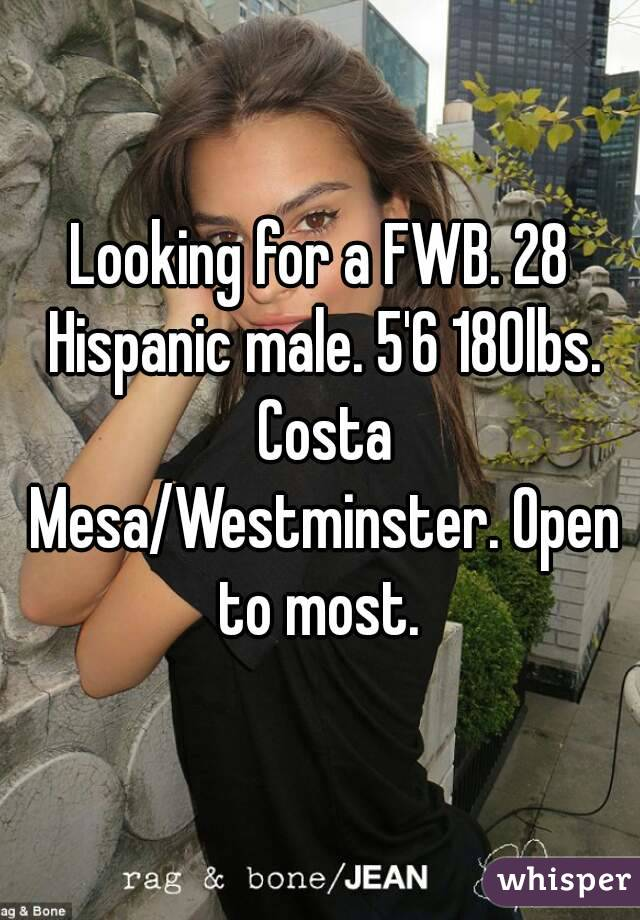 Looking for a FWB. 28 Hispanic male. 5'6 180lbs. Costa Mesa/Westminster. Open to most.
