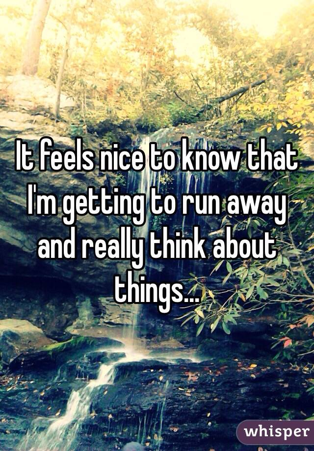 It feels nice to know that I'm getting to run away and really think about things...